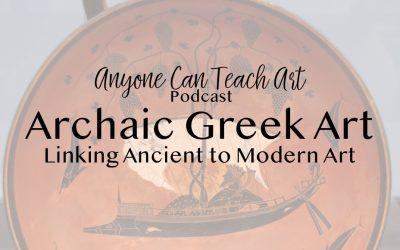 Archaic Greek Art, Linking Ancient to Modern Art- Podcast #30