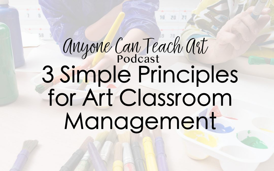 3 Simple Principles for Art Classroom Management- Podcast #46